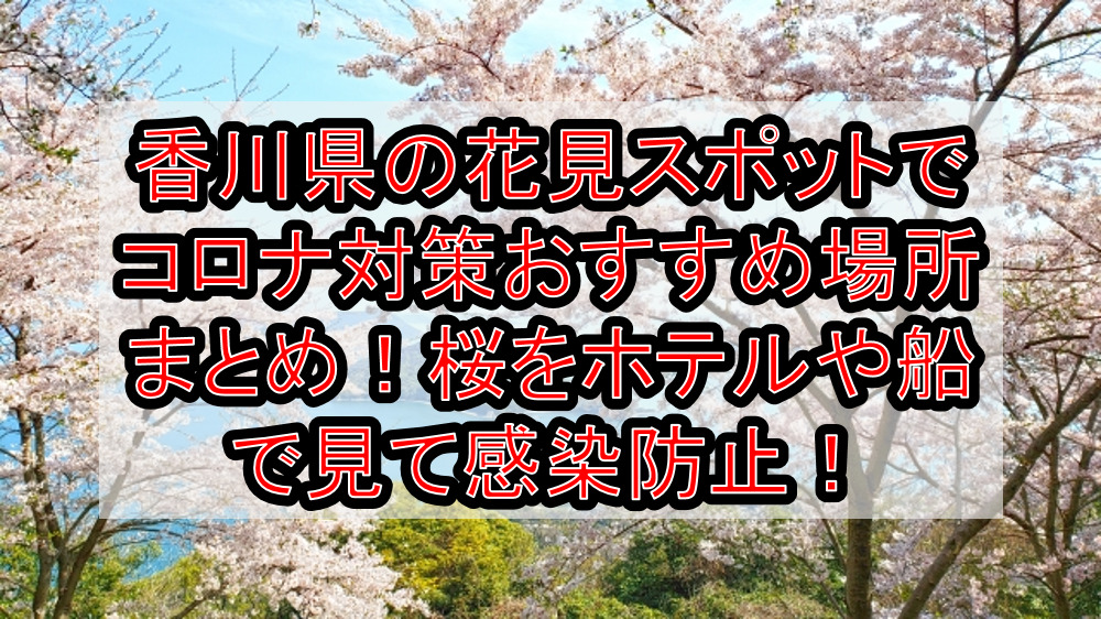 香川県の花見スポットでコロナ対策おすすめ場所まとめ!桜をホテルや船で見て感染防止!【2021年最新】