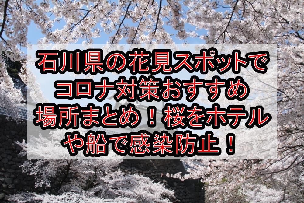 石川県の花見スポットでコロナ対策おすすめ場所まとめ!桜をホテルや船で感染防止!【2021年最新】