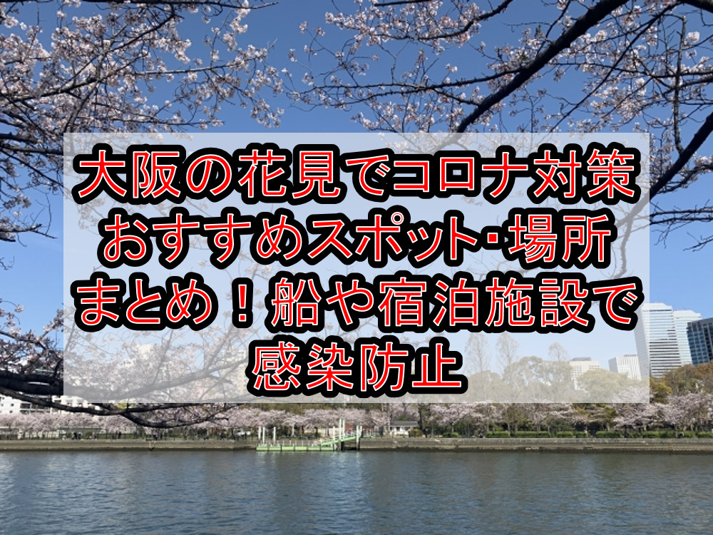 大阪の花見でコロナ対策おすすめスポット・場所まとめ!船や宿泊施設で感染防止【2021最新】