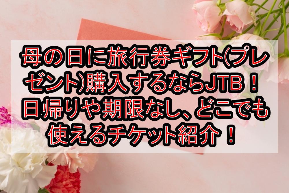 母の日に旅行券ギフト(プレゼント)購入するならJTB!日帰りや期限なし、どこでも使えるチケット紹介!