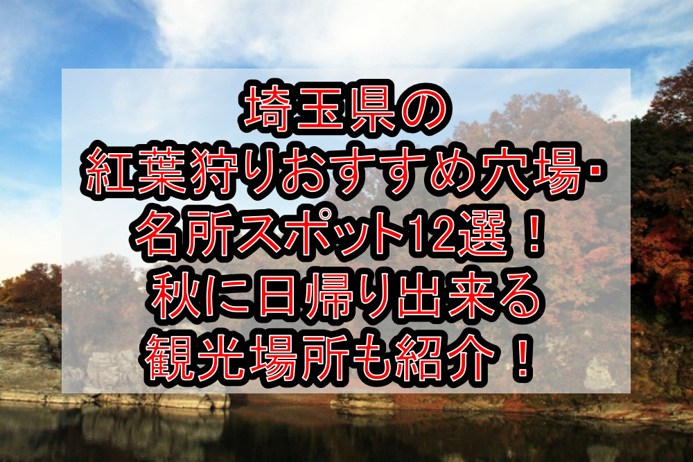 埼玉県の紅葉狩りおすすめ穴場・名所スポット12選!秋に日帰り出来る観光場所も紹介!