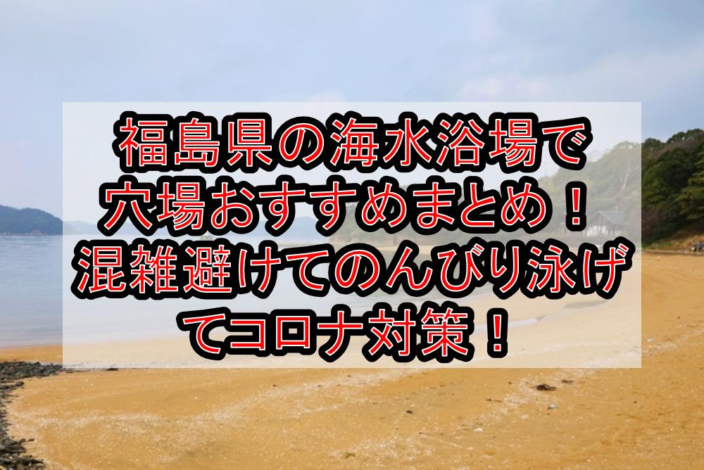 福島県の海水浴場で穴場おすすめまとめ!混雑避けてのんびり泳げてコロナ対策!