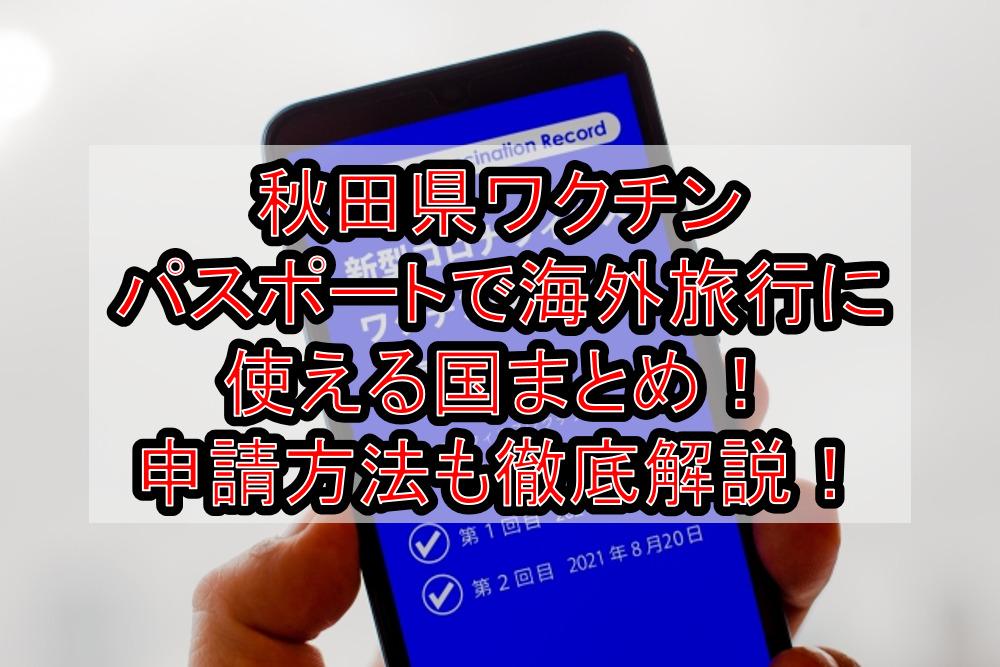 秋田県ワクチンパスポートで海外旅行に使える国まとめ!申請方法も徹底解説!