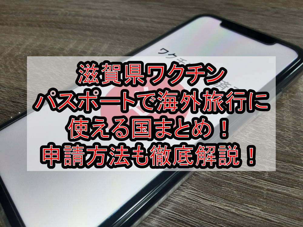 滋賀県ワクチンパスポートで海外旅行に使える国まとめ!申請方法も徹底解説!
