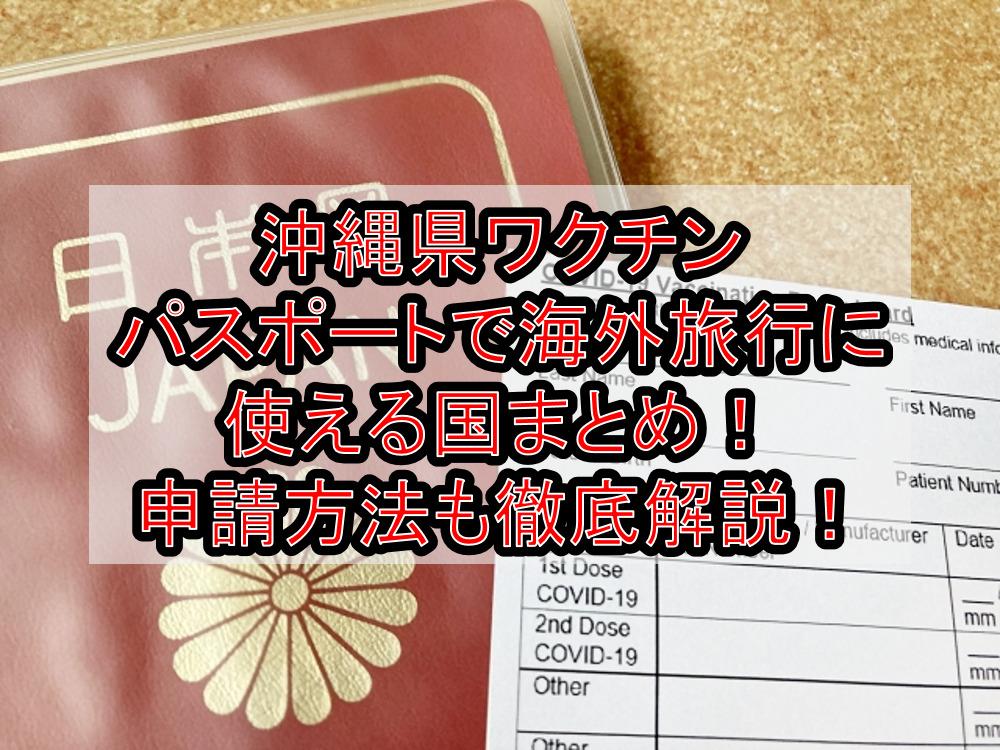 沖縄県ワクチンパスポートで海外旅行に使える国まとめ!申請方法も徹底解説!