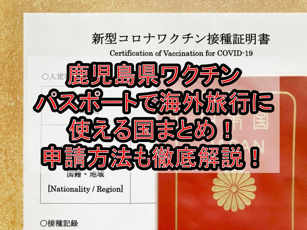 鹿児島県ワクチンパスポートで海外旅行に使える国まとめ!申請方法も徹底解説!