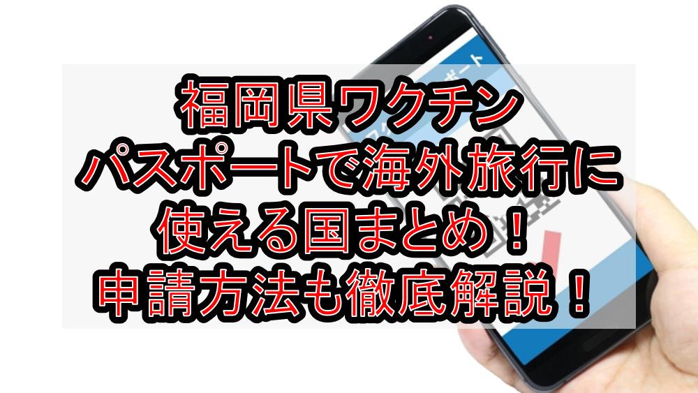 福岡県ワクチンパスポートで海外旅行に使える国まとめ!申請方法も徹底解説!