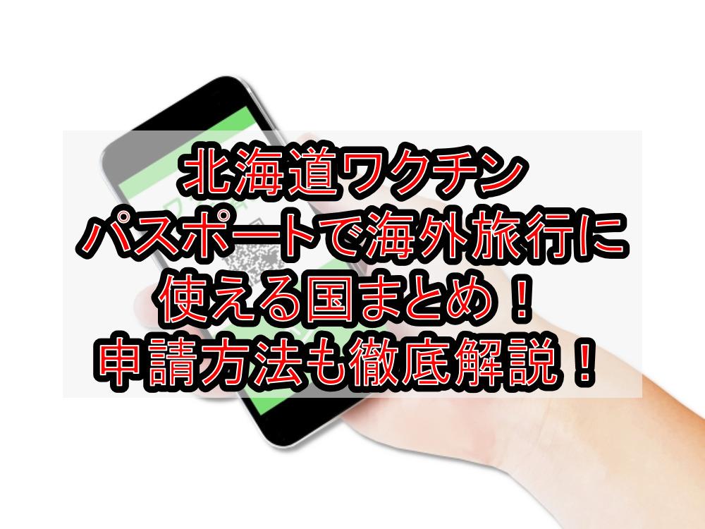 北海道ワクチンパスポートで海外旅行に使える国まとめ!申請方法も徹底解説!