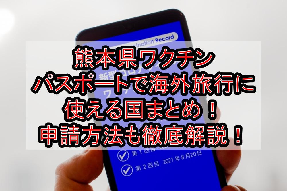 熊本県ワクチンパスポートで海外旅行に使える国まとめ!申請方法も徹底解説!