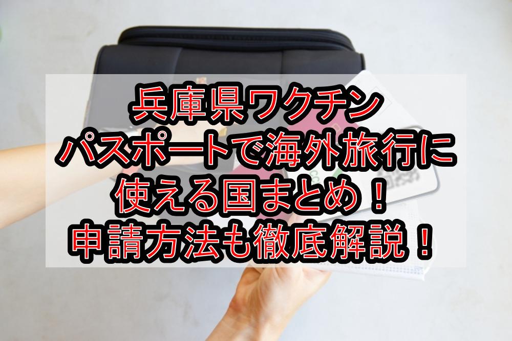 兵庫県ワクチンパスポートで海外旅行に使える国まとめ!申請方法も徹底解説!