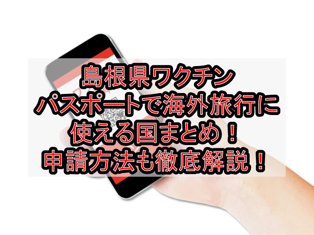 島根県ワクチンパスポートで海外旅行に使える国まとめ!申請方法も徹底解説!