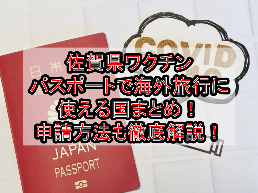 佐賀県ワクチンパスポートで海外旅行に使える国まとめ!申請方法も徹底解説!