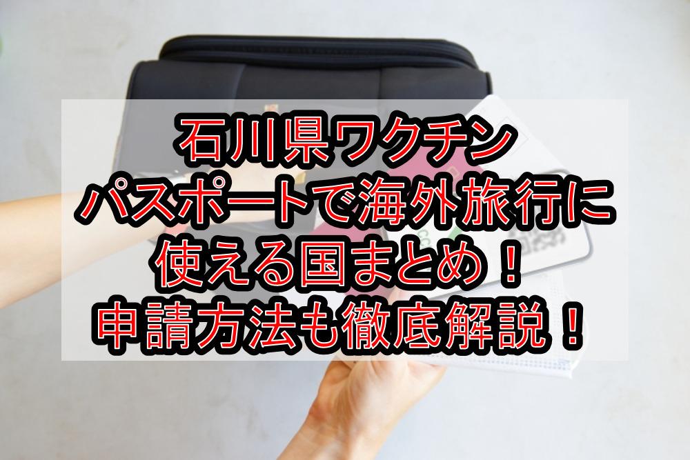 石川県ワクチンパスポートで海外旅行に使える国まとめ!申請方法も徹底解説!