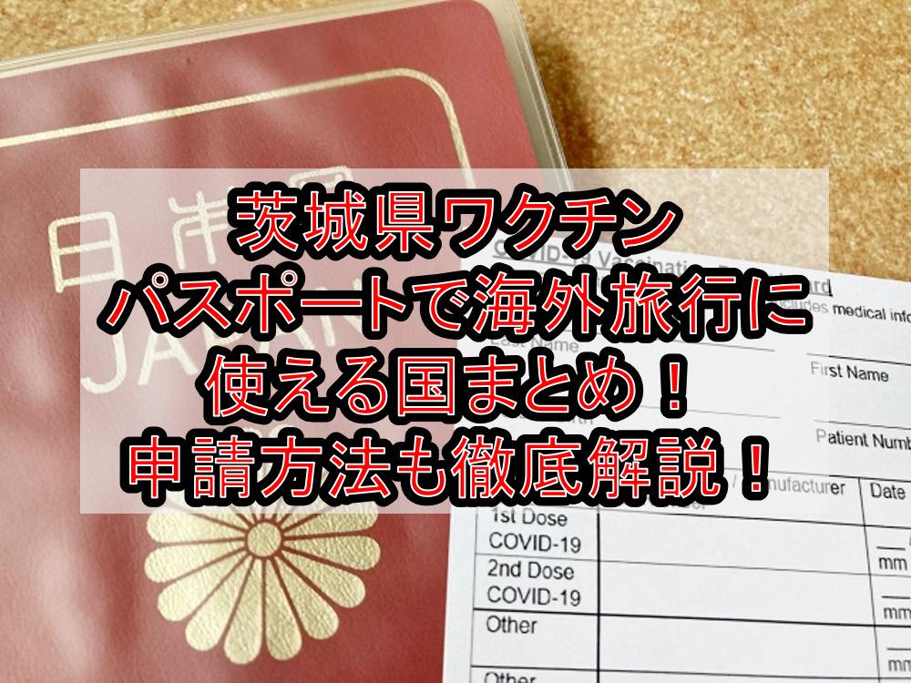 茨城県ワクチンパスポートで海外旅行に使える国まとめ!申請方法も徹底解説!