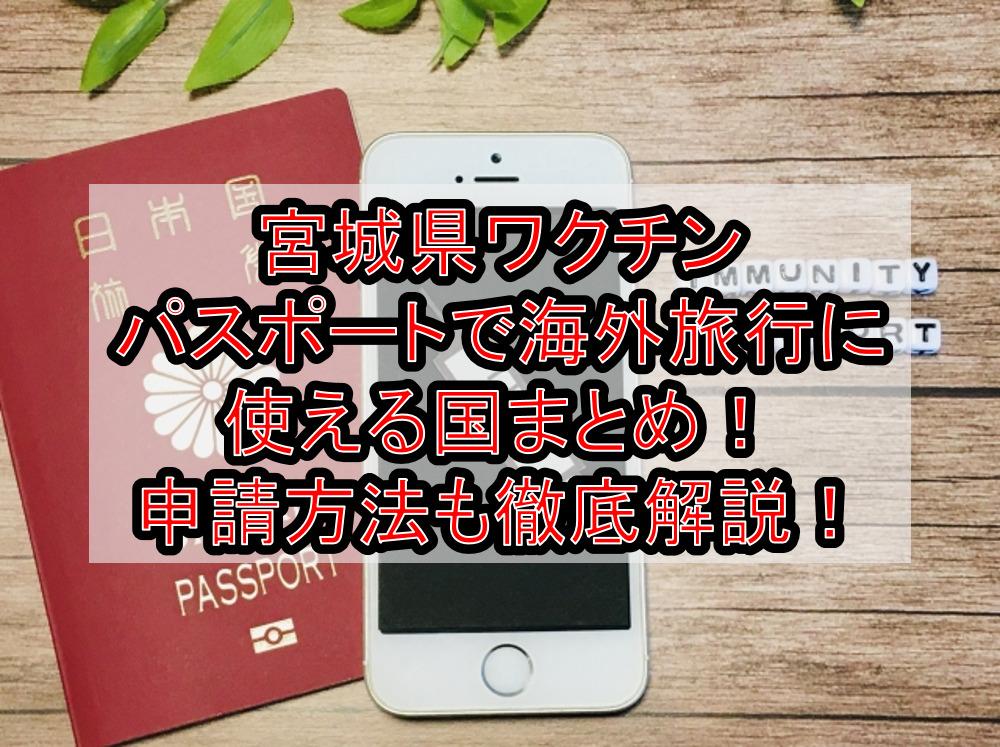宮城県ワクチンパスポートで海外旅行に使える国まとめ!申請方法も徹底解説!