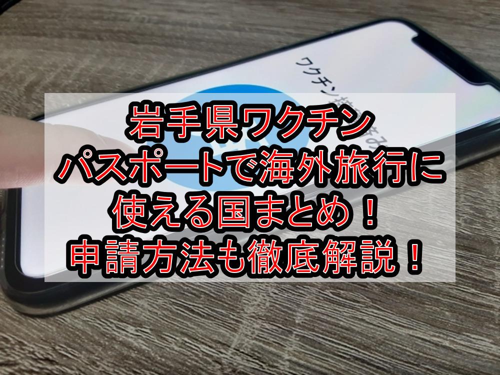 岩手県ワクチンパスポートで海外旅行に使える国まとめ!申請方法も徹底解説!